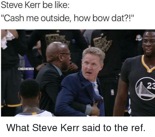 "The Ref: Steve Kerr be like:  ""Cash me outside, how bow dat?!""  @NBAMEMES  23 What Steve Kerr said to the ref."