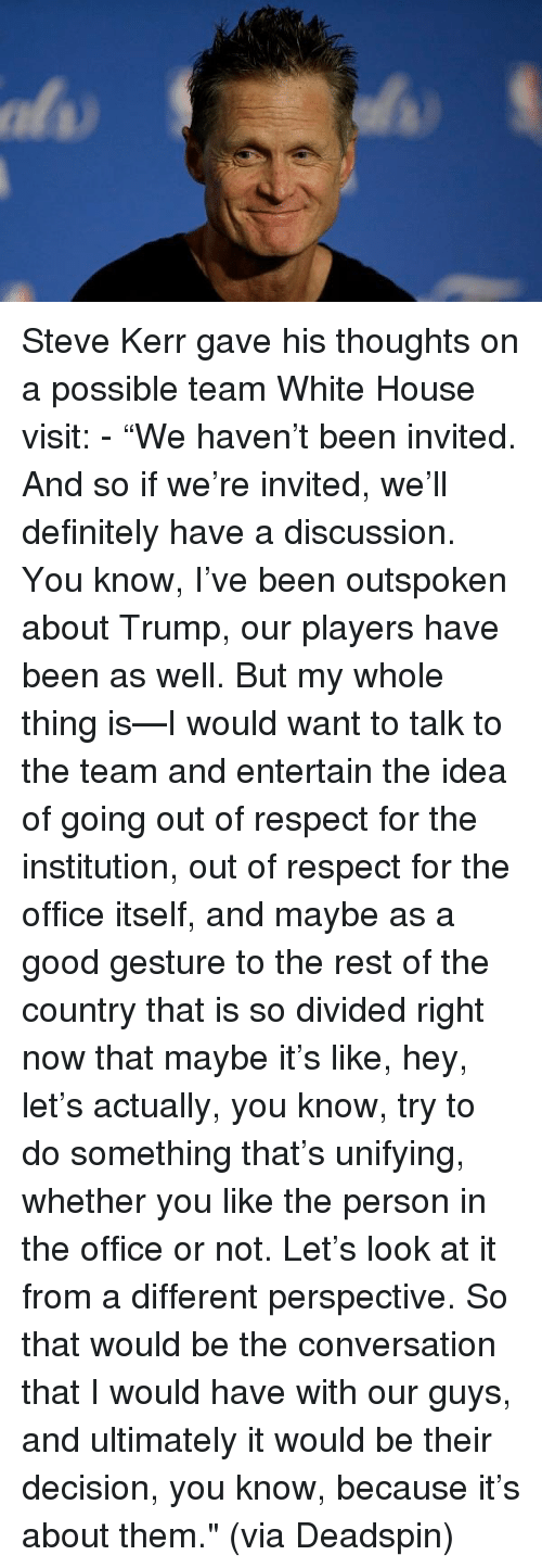 "Steve Kerr: Steve Kerr gave his thoughts on a possible team White House visit: - ""We haven't been invited. And so if we're invited, we'll definitely have a discussion. You know, I've been outspoken about Trump, our players have been as well. But my whole thing is—I would want to talk to the team and entertain the idea of going out of respect for the institution, out of respect for the office itself, and maybe as a good gesture to the rest of the country that is so divided right now that maybe it's like, hey, let's actually, you know, try to do something that's unifying, whether you like the person in the office or not. Let's look at it from a different perspective. So that would be the conversation that I would have with our guys, and ultimately it would be their decision, you know, because it's about them."" (via Deadspin)"