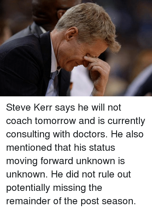 Steve Kerr: Steve Kerr says he will not coach tomorrow and is currently consulting with doctors. He also mentioned that his status moving forward unknown is unknown. He did not rule out potentially missing the remainder of the post season.