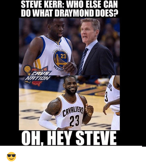 Steve Kerr: STEVE KERR: WHO ELSE CAN  DO WHAT DRAYMONDDOES?  23  CAVALIER  OH, HEY STEVE 😎