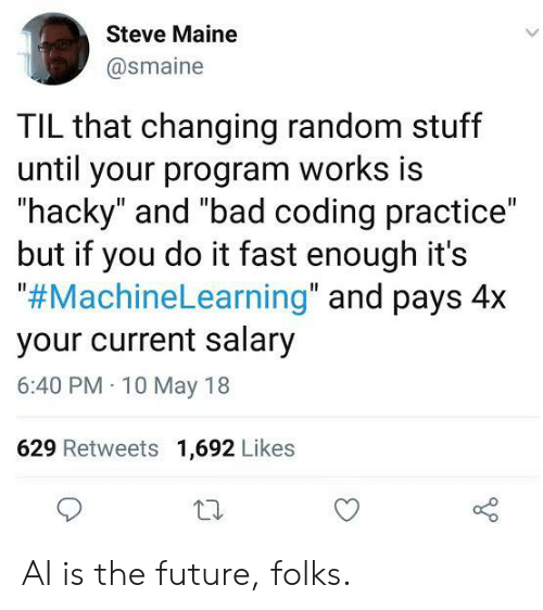 """Bad, Future, and Maine: Steve Maine  @smaine  TIL that changing random stuff  until your program works is  """"hacky"""" and """"bad coding practice""""  but if you do it fast enough it's  """"#MachineLearning"""" and pays 4x  your current salary  6:40 PM 10 May 18  629 Retweets 1,692 Likes AI is the future, folks."""