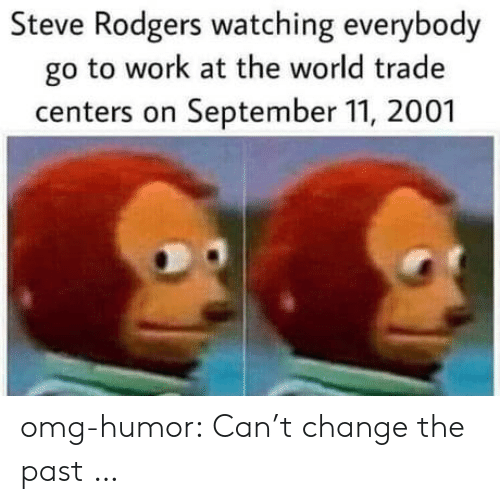 Everybody Go: Steve Rodgers watching everybody  go to work at the world trade  centers on September 11, 2001 omg-humor:  Can't change the past …