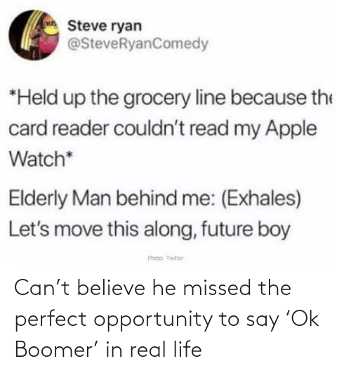 Behind Me: Steve ryan  @SteveRyanComedy  *Held up the grocery line because the  card reader couldn't read my Apple  Watch*  Elderly Man behind me: (Exhales)  Let's move this along, future boy  Phota Twitter Can't believe he missed the perfect opportunity to say 'Ok Boomer' in real life