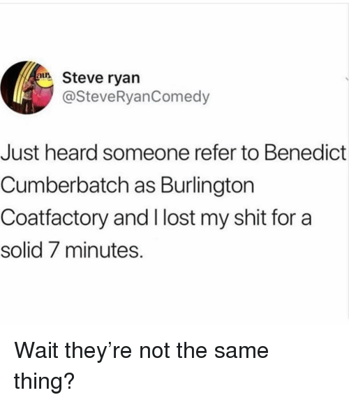 Shit, Lost, and Girl Memes: Steve ryan  @SteveRyanComedy  Just heard someone refer to Benedict  Cumberbatch as Burlington  Coatfactory and I lost my shit for a  solid 7 minutes. Wait they're not the same thing?