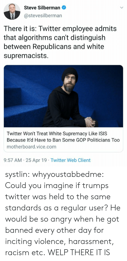 White Supremacy: Steve Silberman  @stevesilberman  There it is: Twitter employee admits  that algorithms can't distinguish  between Republicans and white  supremacists.  Twitter Won't Treat White Supremacy Like ISIS  Because It'd Have to Ban Some GOP Politicians Too  motherboard.vice.com  9:57 AM 25 Apr 19 Twitter Web Client systlin: whyyoustabbedme:  Could you imagine if trumps twitter was held to the same standards as a  regular user? He would be so angry when he got banned every other day  for inciting violence, harassment, racism etc.   WELP THERE IT IS