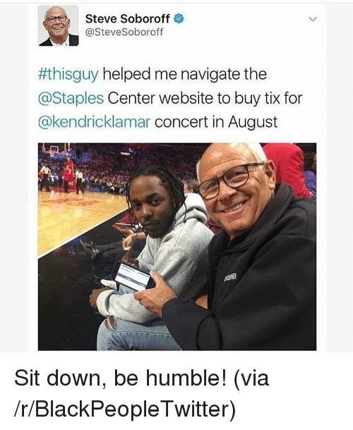 Blackpeopletwitter, Humble, and Staples: Steve Soboroff  @SteveSoboroff  #thisguy helped me navigate the  @Staples Center website to buy tix for  @kendricklamar concert in August <p>Sit down, be humble! (via /r/BlackPeopleTwitter)</p>