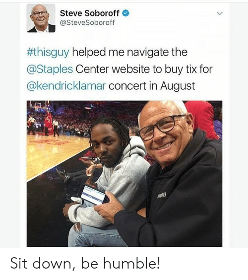 Tix: Steve Soboroff  @SteveSoboroff  #thisguy helped me navigate the  @Staples Center website to buy tix for  @kendricklamar concert in August Sit down, be humble!