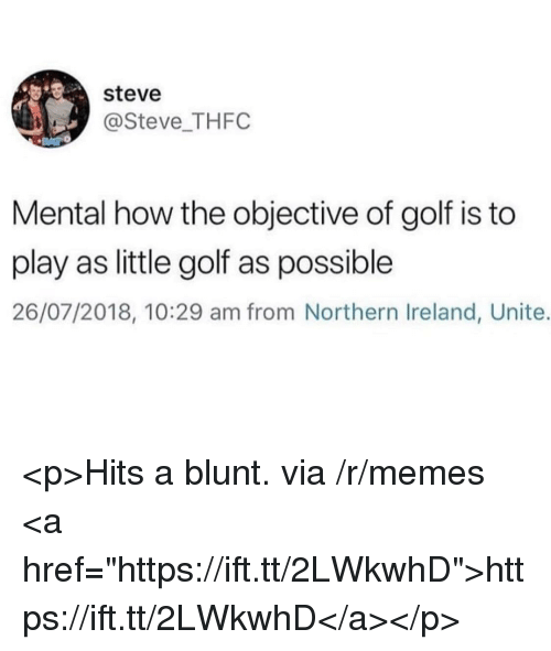 "Memes, Golf, and Ireland: steve  @Steve THFC  Mental how the objective of golf is to  play as little golf as possible  26/07/2018, 10:29 am from Northern Ireland, Unite. <p>Hits a blunt. via /r/memes <a href=""https://ift.tt/2LWkwhD"">https://ift.tt/2LWkwhD</a></p>"