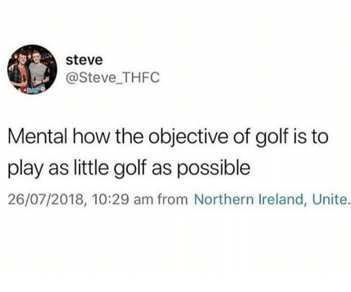 Golf, Ireland, and How: steve  @Steve THFC  Mental how the objective of golf is to  play as little golf as possible  26/07/2018, 10:29 am from Northern Ireland, Unite.