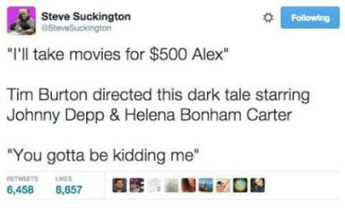 "Johnny Depp, Memes, and Movies: Steve Suckington  Following  OSteveSuckington  ""I'll take movies for $500 Alex""  Tim Burton directed this dark tale starring  Johnny Depp & Helena Bonham Carter  ""You gotta be kidding me""  6,458  8,657"