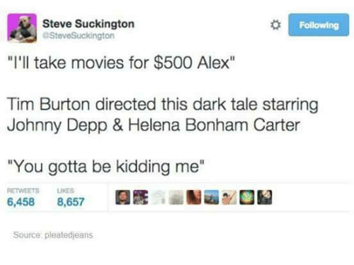 "Johnny Depp, Memes, and Movies: Steve Suckington  Following  SteveSuckington  ""I'll take movies for $500 Alex""  Tim Burton directed this dark tale starring  Johnny Depp & Helena Bonham Carter  ""You gotta be kidding me""  RETWEETS  LIKES  6,458 8,657  Source: pleatedjeans"