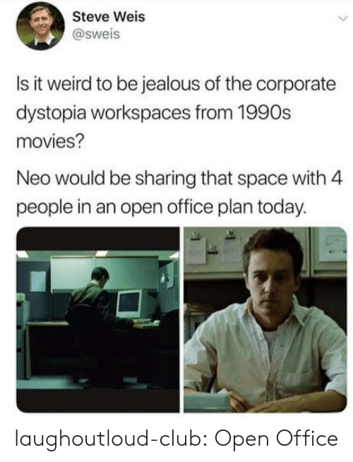 Club, Jealous, and Movies: Steve Weis  @sweis  Is it weird to be jealous of the corporate  dystopia workspaces from 1990s  movies?  Neo would be sharing that space with 4  people in an open office plan today. laughoutloud-club:  Open Office