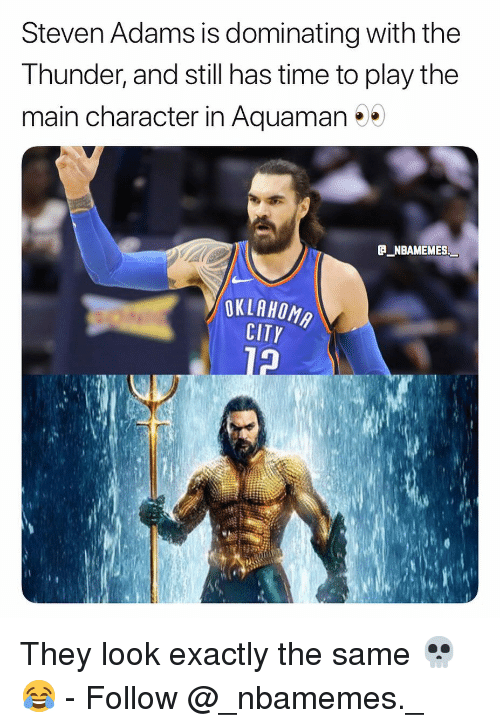 Memes, Steven Adams, and Time: Steven Adams is dominating with the  Thunder, and still has time to play the  main character in Aquaman  P NBAMEMES  OKLAHOM  CITY  fe They look exactly the same 💀😂 - Follow @_nbamemes._