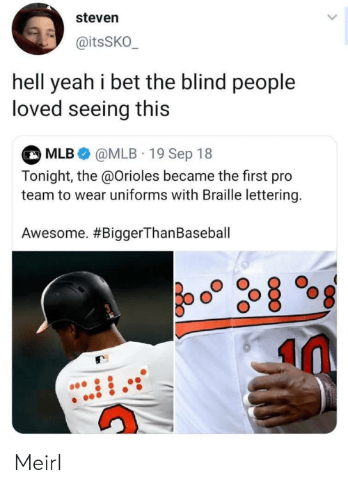 I Bet, Mlb, and Yeah: steven  @itsSKO  hell yeah i bet the blind people  loved seeing this  MLB @MLB 19 Sep 18  Tonight, the @Orioles became the first pro  team to wear uniforms with Braille lettering.  Awesome. Meirl