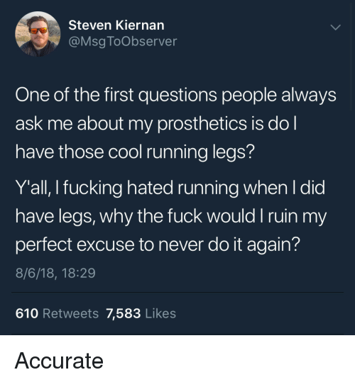 msg: Steven Kiernan  @Msg ToObserver  One of the first questions people always  ask me about my prosthetics is do  have those cool running legs?  Y'all, I fucking hated running when l did  have legs, why the fuck would I ruin my  perfect excuse to never do it again?  8/6/18, 18:29  610 Retweets 7,583 Likes Accurate