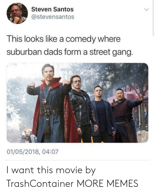 Dank, Memes, and Target: Steven Santos  @stevensantos  This looks like a comedy where  suburban dads form a street gang.  01/05/2018, 04:07 I want this movie by TrashContainer MORE MEMES