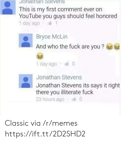 Memes, youtube.com, and Fuck: Stevens  Jonatnan  This is my first comment ever on  YouTube you guys should feel honored  1 day ago 1  Bryce McLin  And who the fuck are you?  1 day ago 0  Jonathan Stevens  Jonathan Stevens its says it right  there you illiterate fuck  23 hours ago 0 Classic via /r/memes https://ift.tt/2D2SHD2
