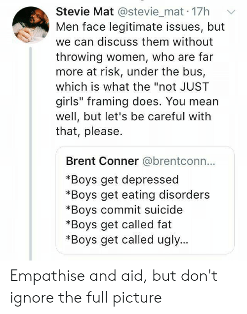 """under the bus: Stevie Mat @stevie_mat 17h  Men face legitimate issues, but  we can discuss them without  throwing women, who are far  more at risk, under the bus,  which is what the """"not JUST  girls"""" framing does. You mean  well, but let's be careful with  that, please.  Brent Conner @brentconn...  *Boys get depressed  *Boys get eating disorders  *Boys commit suicide  *Boys get called fat  *Boys get called ugly... Empathise and aid, but don't ignore the full picture"""