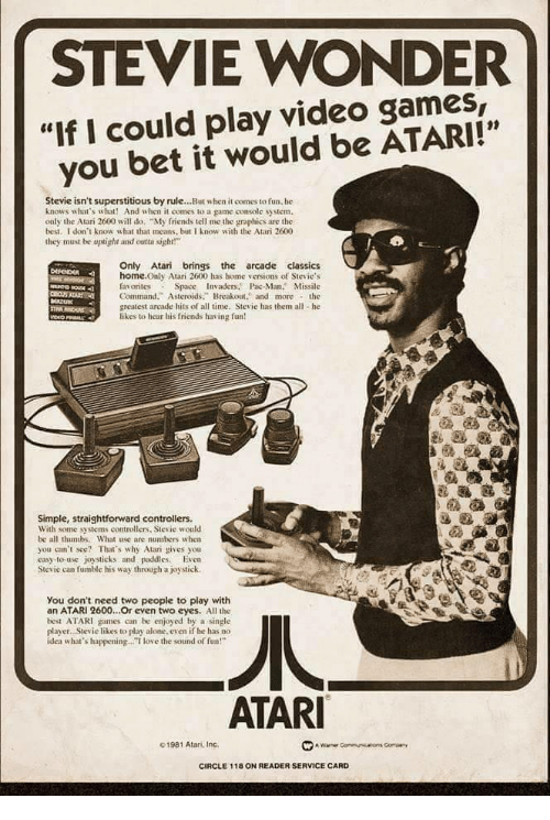 "atar: STEVIE WONDER  ""If I could play video games,  you bet it would be ATARI!""  01  Stevie isn't superstitious by rule...But when it comes to fun. he  knows what's what! And when it comes to a game console system.  only the Atari 2600 will do ""My friends tell me the graphics are the  best. I don't know what that means, but I know with the Atari 2600  they must be uplight and otsight!  Only Atari brings the arcade classics  home.Only Atari 2600 has home versions of Stevie's  favorites Space Invaders. Pac-Man. Missile  Command."" Asteroids. Breakout. and morethe  greatest arcade hits of all time, Stevie has them all he  likes to hear his friends having fun  Simple, straightforward controllers.  With some systems controllers, Stevie would  be all thumbs. What use are numbers w hen  you can't see? That's why Atari gives you  easy-to-use joysticks and paddies. Even  Stevie can fumble his way through a joystick.  You don't need two people to play with  an ATARI 2600...Or even two eyes. All the  best ATARI games can be enjoyed by a single  player. Stevie likes to play alone. even if he has no  idea what's happening.. love the sound of fun!""  ATAR  01981 Atan, Inc.  CIRCLE 118 ON READER SERVICE CARD"