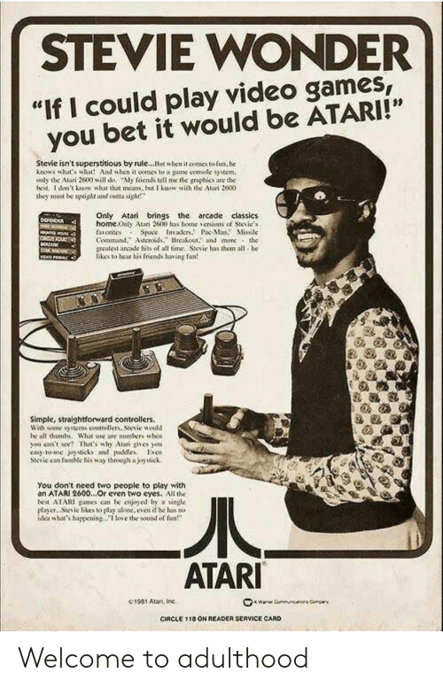 """Friends, Stevie Wonder, and Video Games: STEVIE WONDER  """"If I could play video games  you bet it would be ATARI!""""  Stevie isn't superstitious by rule...Hut when it comes to fun, he  knows what's wht And when it oomes to a game smsotc syem,  oaly the Atari 2600 will do, My friends tell me the graphies are the  bed. I don't knowsht that as but know with the Atari 2600  they must be upoght and ontta sigh  Only Atari brings the arcade classics  home.ooly Atari 2600 has bene、enions of Sievie.s  faiotisos Space Invakr.P Ma. Missile  Command.Asteroidsreakout. and more the  meatest arcade hits of all time. Sievie has them all he  likes to hear his friends having fun  Simple, straightforward controllers.  Wah some tens contrellers, Stevie would  be all thumb. What ase are numbers uhen  you ceent Thaas why Alar gives ou  cay to-use joysticks and pdleso  Stcic can fumic his way through ajoytick.  You don't need two people to play with  an ATARI 2600...Or cven two eyes. All the  best ATARI games con be cnjoyod by a single  payer.. Stevic likes to play aloc.even if be has no  dea whats happeningoe the sound of  ATARI  C1981 Alan, Inc.  CIRCLE 1 18 ON READER SERVICE CARD Welcome to adulthood"""