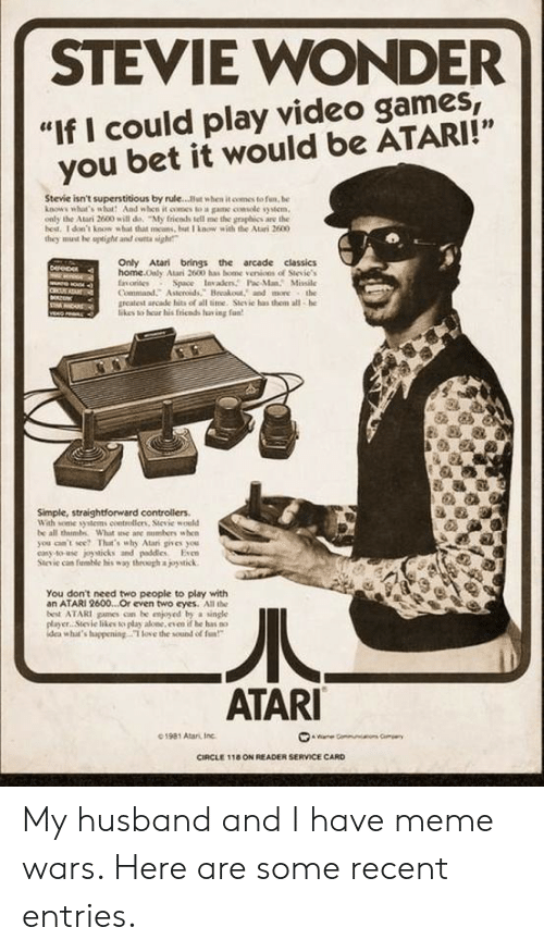"Being Alone, Love, and Meme: STEVIE WONDER  ""If I could play video games,  you bet it would be ATARI!""  Stevie isn't superstitious by rule...But when it comes to fun, be  knows what's wbot And when it oomes to a game console system  only the Atari 2600 will de, ""My fricnds tell me the graphics are the  hest. 1 don't know what that mcans, but I know with the Atari 2600  they must he uptighe and cutta sigh  Only Atari brings the arcade classics  home.Only Atari 2600 has bome venions of Stevie's  fnorites  Command. Asteroids, Breakout, and more the  greatest arcade hits of all time. Stesic has them all-he  likes to hear his fricnds fav ing fan  Derep  G  Space Invaers Pac-ManMissile  CRU  veo  Simple, straightforward controllers  With some syitems coetrolliens, Sievie would  be all thimbs What e are nusbers when  you can't see? That's why Atari gives you  casy to-use joysticks and paddles Even  Stevie can fuble his way through a joystick  You don't need two people to play with  an ATARI 2600...Or even two eyes. All the  best ATARI pames cn be enjyed by a single  player Sievie likes to play alone, even if be has no  idea what's huppening T love the sound of fa  ATARI  01981 Atari, Inc  ae Gommun  CIRCLE 118 ON READER SERVICE CARD My husband and I have meme wars. Here are some recent entries."