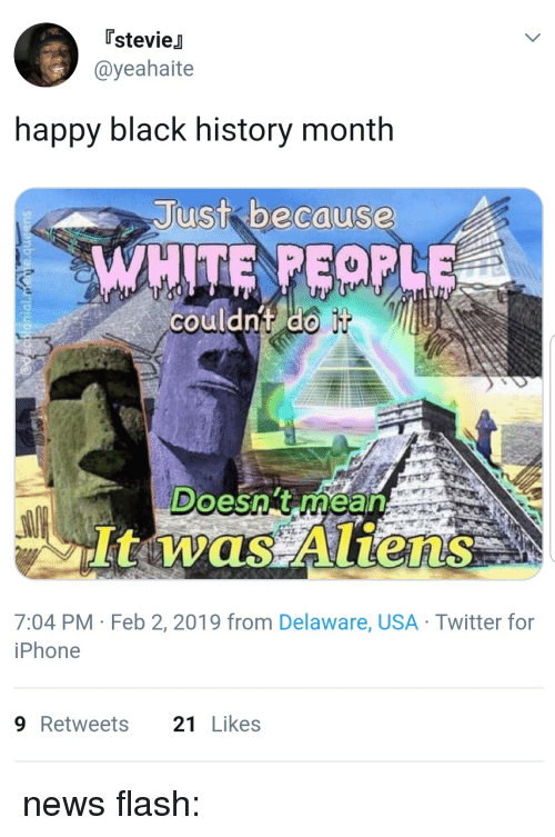 Black History Month, Iphone, and News: [stevieJ  @yeahaite  happy black history month  Just bacause  couldnt do  Doesn't rhean  It was Aliens  7:04 PM Feb 2, 2019 from Delaware, USA Twitter for  iPhone  9Retweets 21Likes news flash:
