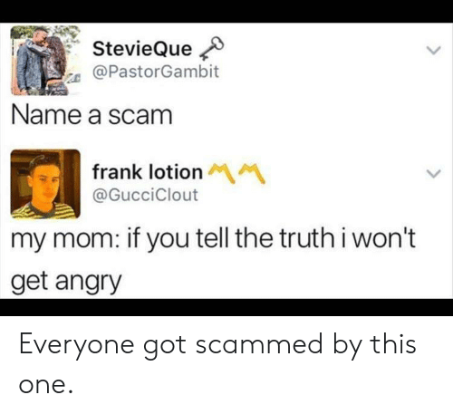 scam: StevieQue  @PastorGambit  Name a scam  frank lotion M  @GucciClout  my mom: if you tell the truthi won't  get angry Everyone got scammed by this one.