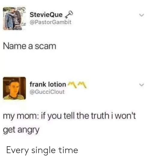 Name A: StevieQue  @PastorGambit  Name a scam  frank lotionM  @GucciClout  my mom: if you tell the truth i won't  get angry Every single time