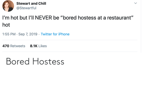 """Restaurant: Stewart and Chill  @Stewartful  I'm hot but l'lI NEVER be """"bored hostess at a restaurant""""  hot  1:55 PM · Sep 7, 2019 · Twitter for iPhone  8.1K Likes  470 Retweets Bored Hostess"""