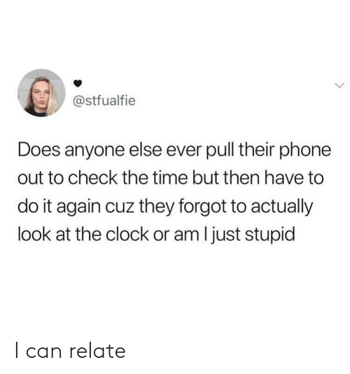 Clock, Do It Again, and Phone: @stfualfie  Does anyone else ever pull their phone  out to check the time but then have to  do it again cuz they forgot to actually  look at the clock or am I just stupid I can relate