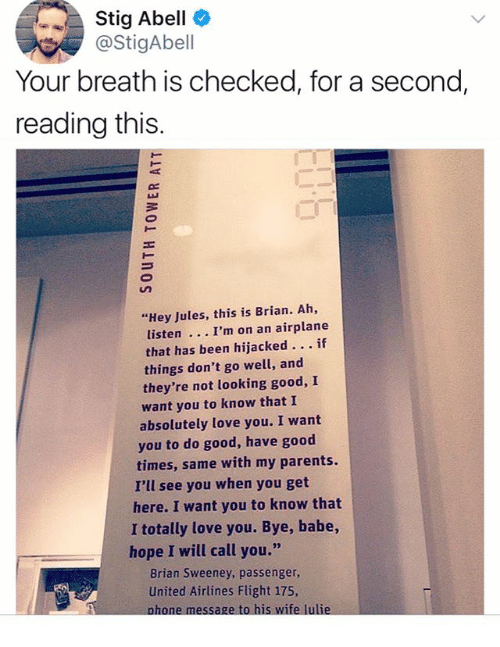 """united airlines: Stig Abell  @StigAbell  Your breath is checked, for a second  reading this.  """"Hey Jules, this is Brian. Ah,  listen  that has been hijacked... if  things don't go well, and  they're not looking good, I  want you to know that I  absolutely love you. I want  I'm on an airplane  you to do good, have good  times, same with my parents.  I'll see you when you get  here. I want you to know that  I totally love you. Bye, babe,  hope I will call you.""""  Brian Sweeney, passenger,  United Airlines Flight 175,"""