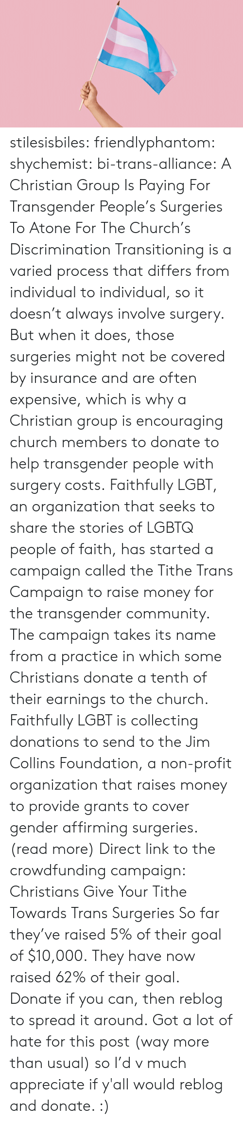 Church, Community, and Lgbt: stilesisbiles:  friendlyphantom: shychemist:  bi-trans-alliance:    A Christian Group Is Paying For Transgender People's Surgeries To Atone For The Church's Discrimination      Transitioning is a varied process that differs from individual to individual, so it doesn't always involve surgery. But when it does, those surgeries might not be covered by insurance and are often expensive, which is why a Christian group is encouraging church members to donate to help transgender people with surgery costs. Faithfully LGBT, an organization that seeks to share the stories of LGBTQ people of faith, has started a campaign called the Tithe Trans Campaign to raise money for the transgender community. The campaign takes its name from a practice in which some Christians donate a tenth of their earnings to the church. Faithfully LGBT is collecting donations to send to the Jim Collins Foundation, a non-profit organization that raises money to provide grants to cover gender affirming surgeries.   (read more)   Direct link to the crowdfunding campaign: Christians Give Your Tithe Towards Trans Surgeries So far they've raised 5% of their goal of $10,000.  They have now raised 62% of their goal. Donate if you can, then reblog to spread it around. Got a lot of hate for this post (way more than usual) so I'd v much appreciate if y'all would reblog and donate. :)