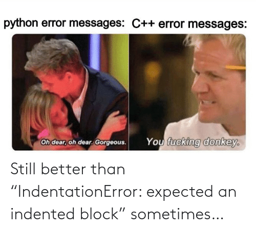 """Better Than: Still better than """"IndentationError: expected an indented block"""" sometimes…"""