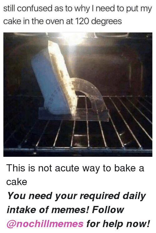 Confused, Memes, and Cake: still confused as to why I need to put my  cake in the oven at 120 degrees <p>This is not acute way to bake a cake</p><p><b><i>You need your required daily intake of memes! Follow <a>@nochillmemes</a> for help now!</i></b><br/></p>