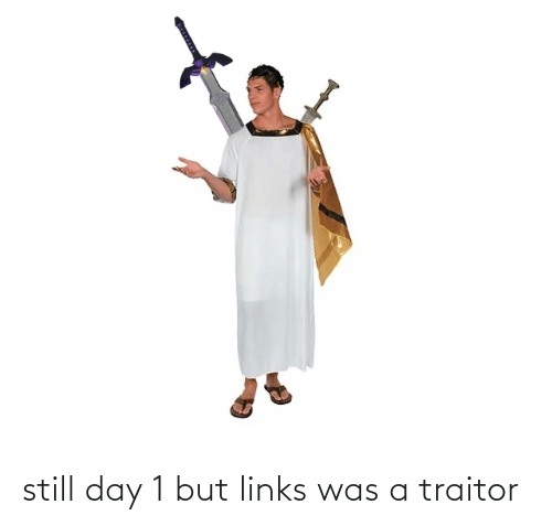 links: still day 1 but links was a traitor