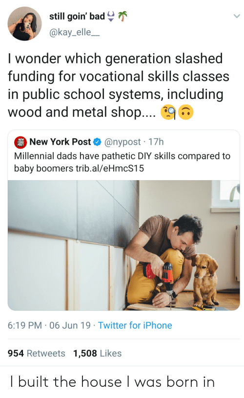Kay: still goin' bad  @kay_elle_  I wonder which generation slashed  funding for vocational skills classes  in public school systems, including  wood and metal shop....  New York Post  @nypost 17h  Millennial dads have pathetic DIY skills compared to  baby boomers trib.al/eHmcS15  6:19 PM 06 Jun 19 Twitter for iPhone  954 Retweets 1,508 Likes I built the house I was born in