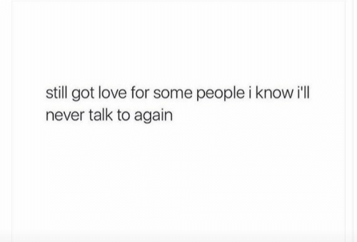 Some People: still got love for some people i know i'll  never talk to again