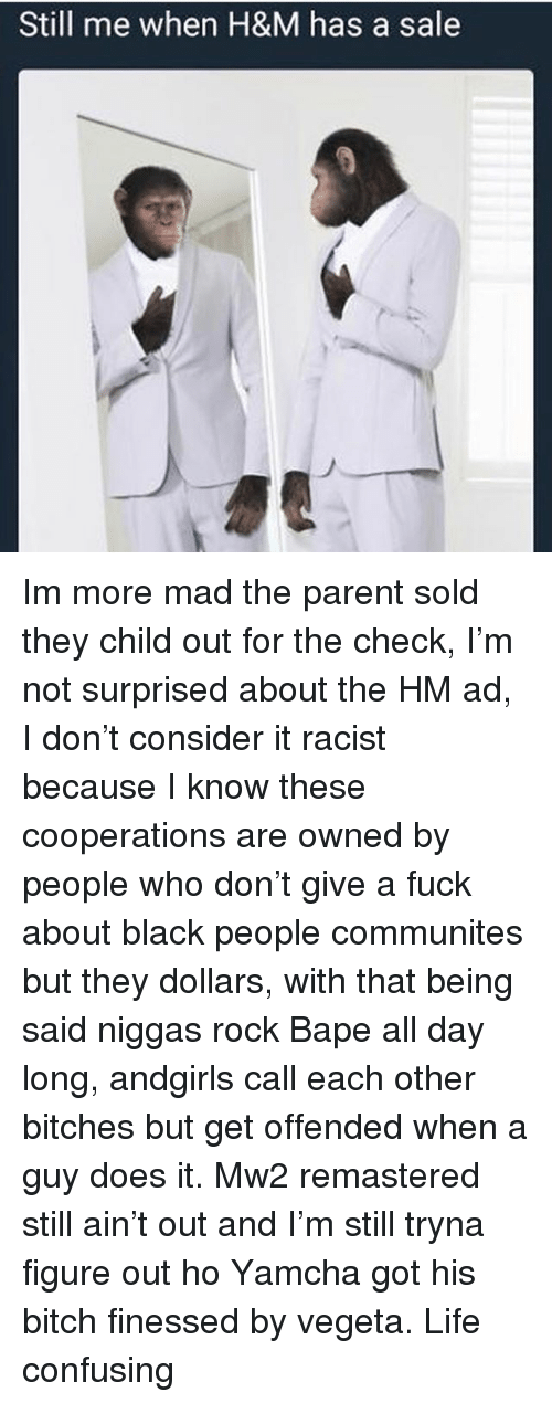 Finessed: Still me when H&M has a sale Im more mad the parent sold they child out for the check, I'm not surprised about the HM ad, I don't consider it racist because I know these cooperations are owned by people who don't give a fuck about black people communites but they dollars, with that being said niggas rock Bape all day long, andgirls call each other bitches but get offended when a guy does it. Mw2 remastered still ain't out and I'm still tryna figure out ho Yamcha got his bitch finessed by vegeta. Life confusing
