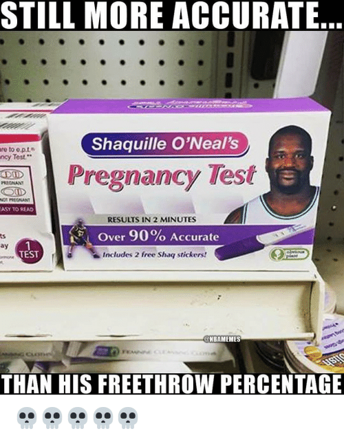 Pregnancy Test: STILL MORE ACCURATE  Shaquille O'Neal's  re  to e.p.t  Test  ncy  Pregnancy Test  ASY TO READ  RESULTS IN 2 MINUTES  Over 90% Accurate  Includes 2 free Shaq stickers!  ay  TEST  @NBAMEMES  THAN HIS FREETHROW PERCENTAGE 💀💀💀💀💀