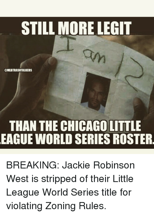 Chicago, Mlb, and Break: STILL MORE LEGIT  @MLBTRASHTALKERS  THAN THE CHICAGO LITTLE  EAGUE WORLD SERIESROSTER BREAKING: Jackie Robinson West is stripped of their Little League World Series title for violating Zoning Rules.