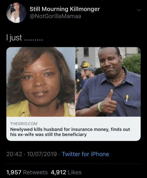 insurance: Still Mourning Killmonger  @NotGorillaMamaa  l just  THEGRIO.COM  Newlywed kills husband for insurance money, finds out  his ex-wife was still the beneficiary  20:42 10/07/2019 Twitter for iPhone  1,957 Retweets 4,912 Likes