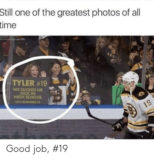 job: Still one of the greatest photos of all  time  Masshoporet  Bgly  TYLER #19  BR  WE SUCKED UR  DICK IN  HIGH SCHOOL  DO U REMEMRER US  19 Good job, #19
