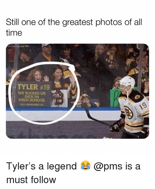 Memes, School, and Dick: Still one of the greatest photos of all  time  TYLER #19  WE SUCKED UR  DICK IN  HIGH SCHOOL Tyler's a legend 😂 @pms is a must follow