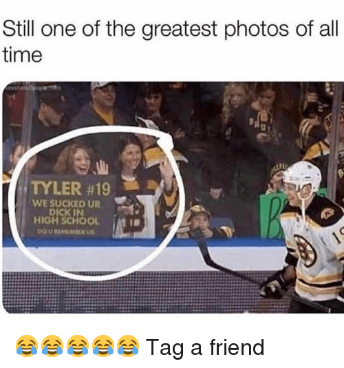 Memes, School, and Dick: Still one of the greatest photos of all  time  TYLER #19  WE SUCKED UR  DICK IN  HIGH SCHOOL 😂😂😂😂😂 Tag a friend