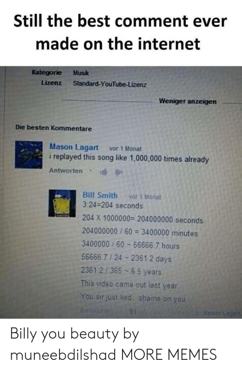 Best Comment: Still the best comment ever  made on the internet  Kategorie Musk  Lizenz Standard-YouTube-Lizenz  Weniger anzeigen  Die besten Kommentare  Mason Lagart vor 1 Monat  i replayed this song like 1,000,000 times already  Antworten  Bill Smith vor 1 Manat  3:24-204 seconds  204 X 1000000 204000000 seconds  204000000/60 3400000 minutes  3400000/60 56666.7 hours  56666.7 1 24 2361.2 days  2361 2/365 65 years  This video came out last year  You sir just lied shame on you Billy you beauty by muneebdilshad MORE MEMES