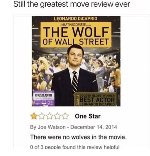 The Wolf of Wall Street: Still the greatest move review ever  LEONARDO DİCAPRIO  MARTIN SCORSESEs  THE WOLF  OF WALL STREET  DIGITALH  OLDEN GLOBE WINNER  BEST ACTOR  One Star  By Joe Watson-December 14, 2014  There were no wolves in the movie  0 of 3 people found this review helpful