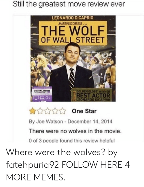 The Wolf of Wall Street: Still the greatest move review ever  LEONARDO DİCAPRIO  MARTIN SCORSESEs  THE WOLF  OF WALL STREET  DIGITALH  OLDEN GLOBE WINNER  BEST ACTOR  One Star  By Joe Watson-December 14, 2014  There were no wolves in the movie  0 of 3 people found this review helpful Where were the wolves? by fatehpuria92 FOLLOW HERE 4 MORE MEMES.