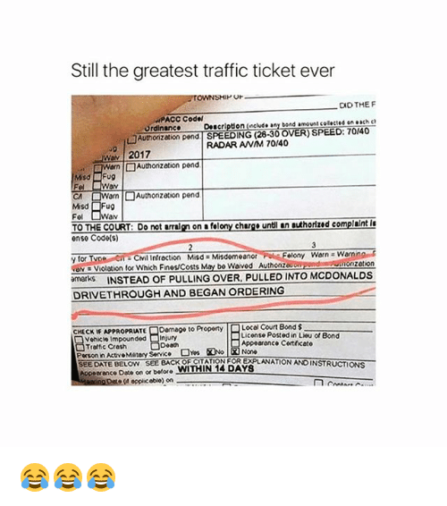 warne: Still the greatest traffic ticket ever  Or  CID THE F  PACC Codel  Ordinance Description (include any bond amount cotected on each c  □Authorization pend | SPEEDING (28-30 OVER) SPEED: 70140  RADAR ANM 70/40  2017  CA  orn | □ Authonzation pend  Misd Fug  Fel  av  TO THE COURT: Do not arralgn on a felony churge untl an authorized complaint I  ense Code(s)  y for  ve Violation for which Fines/Costs May be waved Authonzou  marks INSTEAD OF PULLING OVER, PULLED INTO MCDONALDS  elony Warn Warnin  zetion  DRIVETHROUGH AND BEGAN ORDERING  Damage to Property  Local Court Bond $  License Posted in Lieu of Bond  HECKE APPROPRIATE  Vehicle Impounded Injury  Troftic Cresh  Person in ActvoMatory Service  SEEDATE BELOW SEE BACK OF CITATION FOR EXPLANATION ANDINSTRUCTIONS  Appeerance Date on or before WITHIN 14 DAYS  Appoarance Cortficato  opplic obio) on 😂😂😂