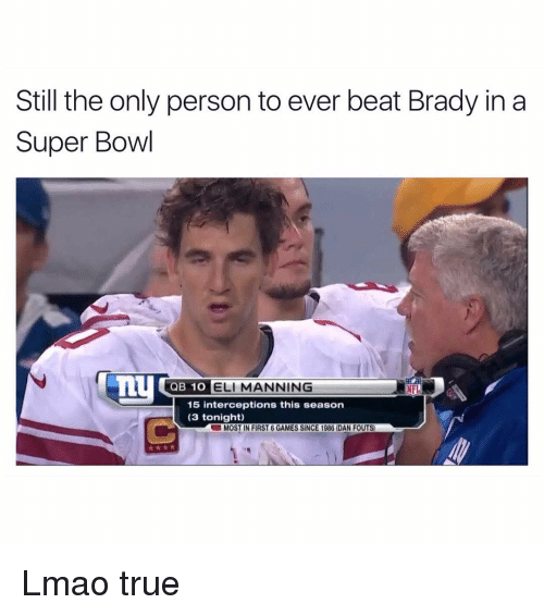Intercepted: Still the only person to ever beat Brady in a  Super Bowl  QB 1O  ELI MANNING  NFL  15 interceptions this season  (3 tonight)  UMOST IN FIRST 6 GAMES SINCE 1986 DAN FOUTS) Lmao true