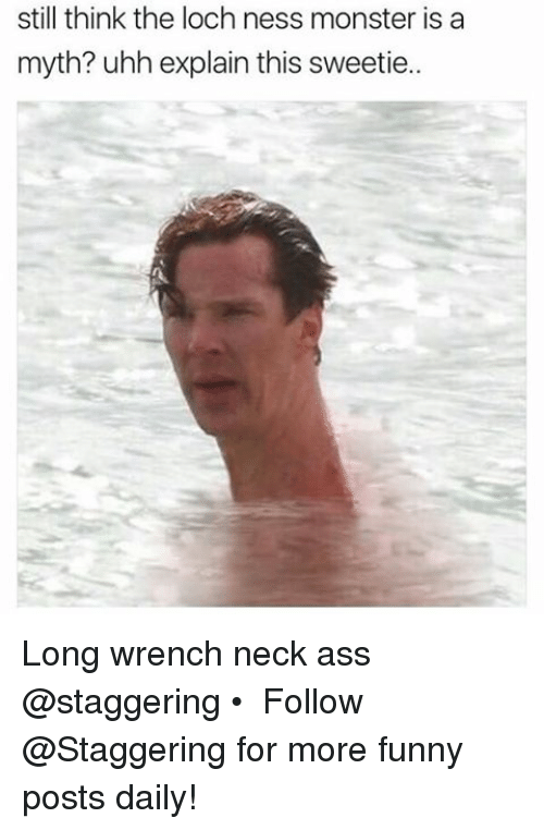 The Loch: still think the loch ness monster is a  myth? uhh explain this sweetie.. Long wrench neck ass @staggering • ➫➫➫ Follow @Staggering for more funny posts daily!